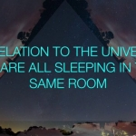 in relation to the universe we are all sleeping in the same room  - - concert sneak peak